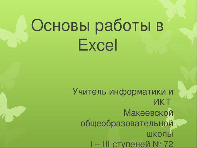 Основы работы в Eхсеl Учитель информатики и ИКТ Макеевской общеобразовательно...