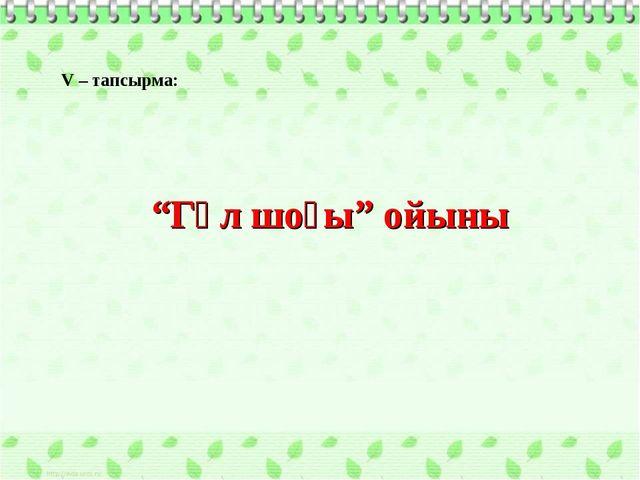 """Гүл шоғы"" ойыны V – тапсырма:"