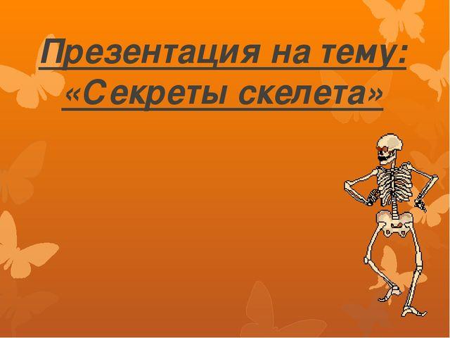 Презентация на тему: «Секреты скелета»