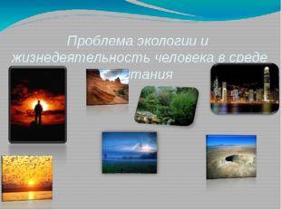 Проблема экологии и  жизнедеятельность человека в среде обитания  Презентаци