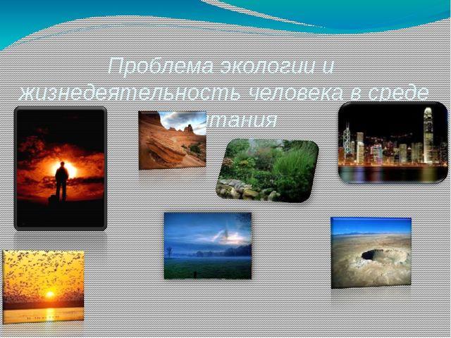 Проблема экологии и  жизнедеятельность человека в среде обитания  Презентаци...