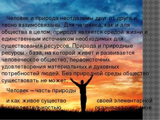Человек и природа неотделимы друг от друга и тесно взаимосвязаны....