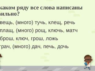 4. В каком ряду все слова написаны правильно? А) вещь, (много) тучь, клещ, ре