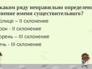 7. В каком ряду неправильно определено склонение имени существительного? А) с
