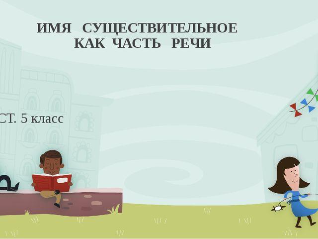 ИМЯ СУЩЕСТВИТЕЛЬНОЕ КАК ЧАСТЬ РЕЧИ ТЕСТ. 5 класс