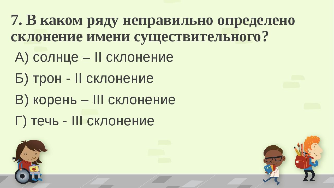 7. В каком ряду неправильно определено склонение имени существительного? А) с...
