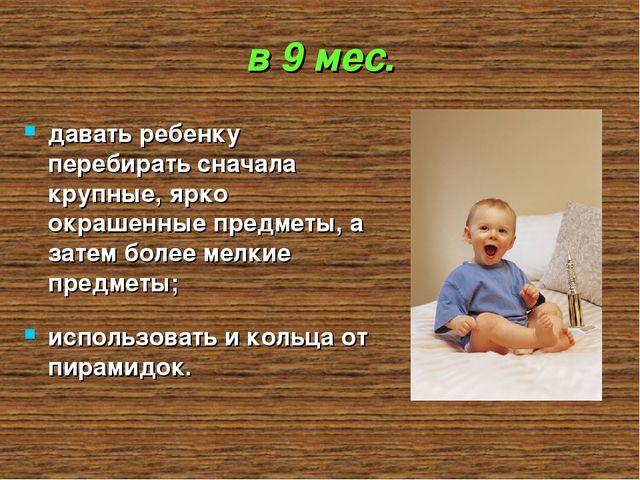 в 9 мес. давать ребенку перебирать сначала крупные, ярко окрашенные предметы,...