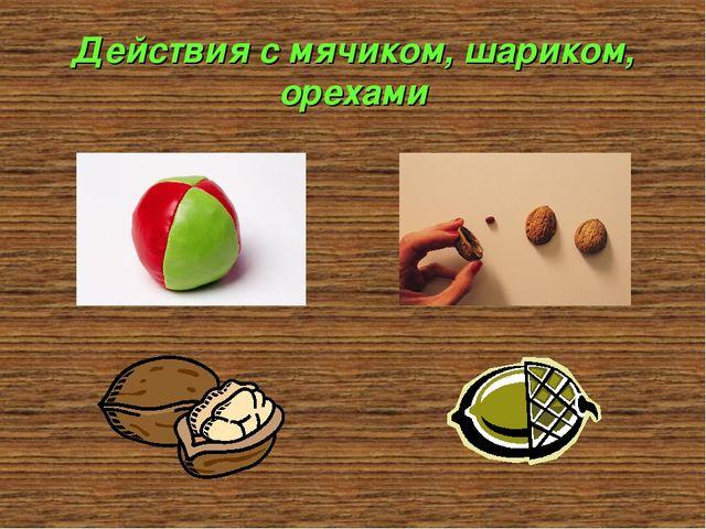 Действия с мячиком, шариком, орехами
