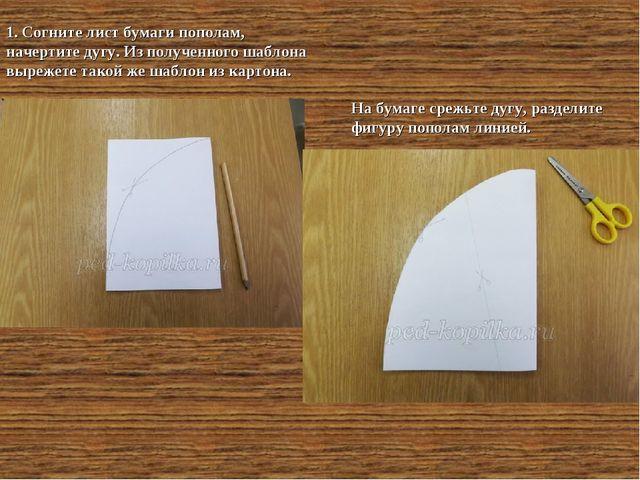 1. Согните лист бумаги пополам, начертите дугу. Из полученного шаблона выреже...