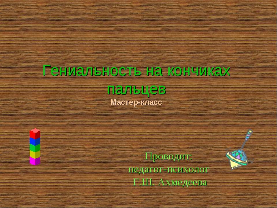 Гениальность на кончиках пальцев Мастер-класс Проводит: педагог-психолог Г.Ш....
