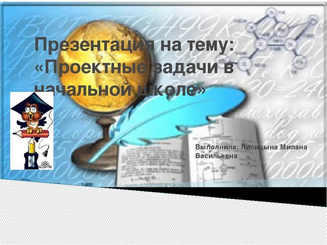 Презентация на тему: «Проектные задачи в начальной школе» Выполнила: Лисицына...