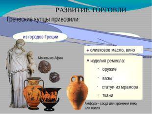 РАЗВИТИЕ ТОРГОВЛИ Греческие купцы привозили: оливковое масло, вино изделия р