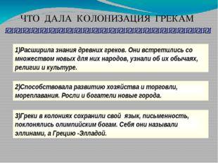 ЧТО ДАЛА КОЛОНИЗАЦИЯ ГРЕКАМ 1)Расширила знания древних греков. Они встретилис