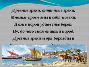 Древние греки, античные греки, Многим прославили себя навеки. Даже порой удив