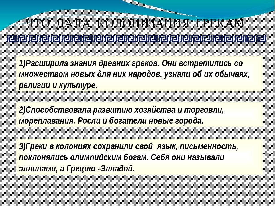 ЧТО ДАЛА КОЛОНИЗАЦИЯ ГРЕКАМ 1)Расширила знания древних греков. Они встретилис...