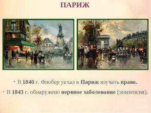 ПАРИЖ В 1840 г. Флобер уехал в Париж изучать право. В 1843 г. обнаружено нерв