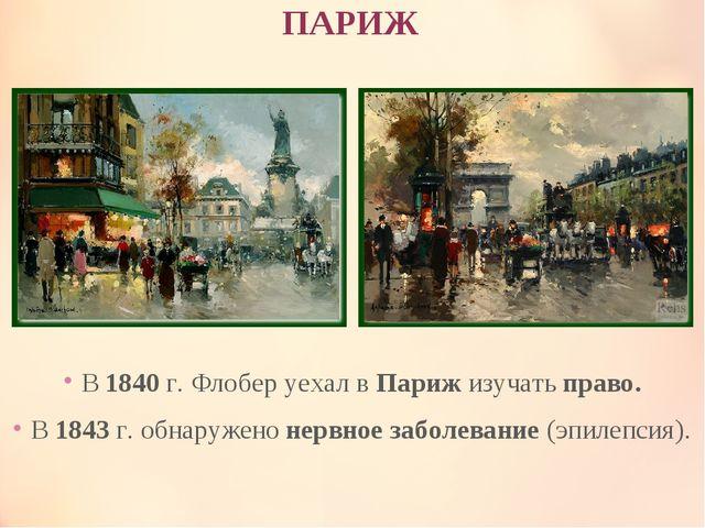 ПАРИЖ В 1840 г. Флобер уехал в Париж изучать право. В 1843 г. обнаружено нерв...