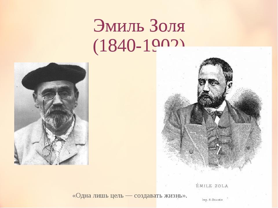 Эмиль Золя (1840-1902) «Одна лишь цель — создавать жизнь».