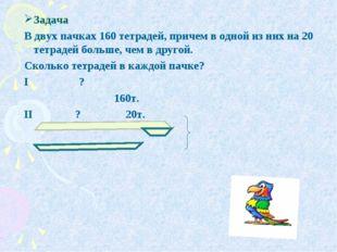 Задача В двух пачках 160 тетрадей, причем в одной из них на 20 тетрадей больш