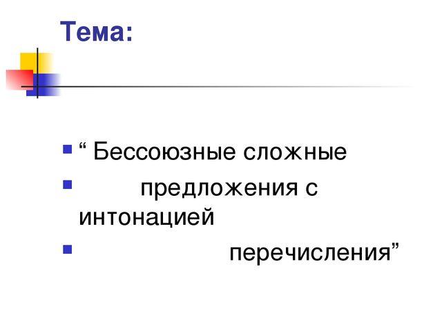 """Тема: """" Бессоюзные сложные предложения с интонацией перечисления"""""""