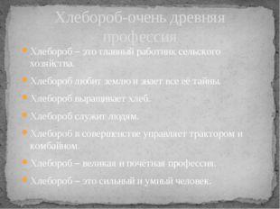 Хлебороб – это главный работник сельского хозяйства. Хлебороб любит землю и з