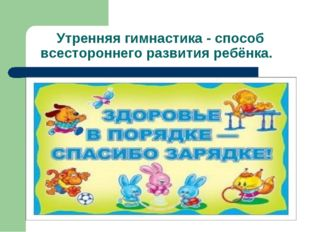 Утренняя гимнастика - способ всестороннего развития ребёнка.