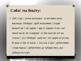 Сабақты бекіту: «Мұхтар Әуезов атасының көмегімен алты жасында Абайдың араб ж