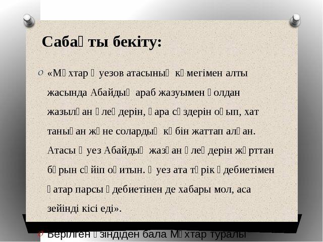 Сабақты бекіту: «Мұхтар Әуезов атасының көмегімен алты жасында Абайдың араб ж...