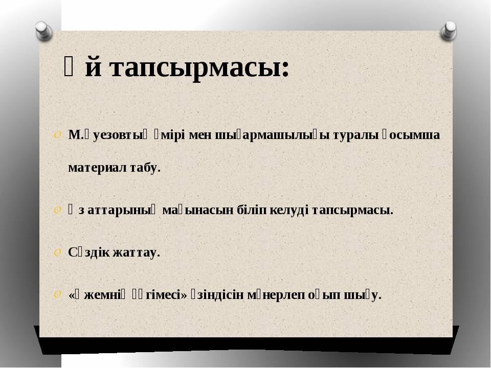 Үй тапсырмасы: М.Әуезовтың өмірі мен шығармашылығы туралы қосымша материал та...