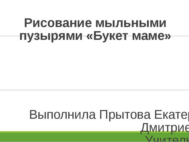 Рисование мыльными пузырями «Букет маме» Выполнила Прытова Екатерина Дмитриев...