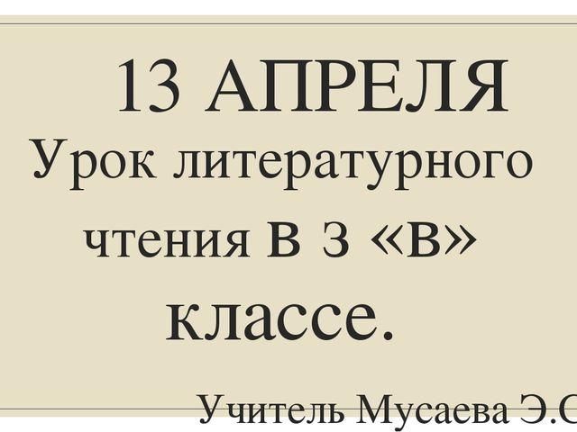 13 АПРЕЛЯ Урок литературного чтения в з «в» классе. Учитель Мусаева Э.С.