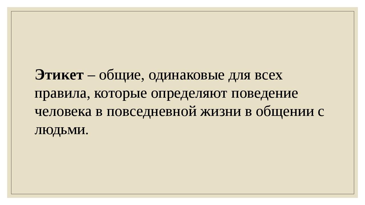 Этикет – общие, одинаковые для всех правила, которые определяют поведение чел...