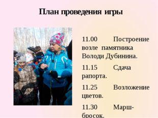 План проведения игры  11.00 Построение возле памятника Володи Дубинина. 11.