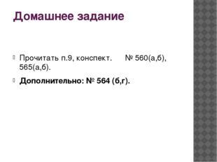 Домашнее задание Прочитать п.9, конспект. № 560(а,б), 565(а,б). Дополнительно