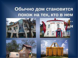 Обычно дом становится похож на тех, кто в нем живет… М.М. Рощин
