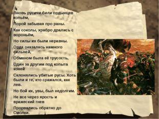 Вновь русичи били ордынцев копьём, Порой забывая про раны. Как соколы, храбро