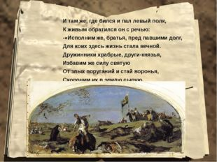 И там же, где бился и пал левый полк, К живым обратился он с речью: -«Исполни