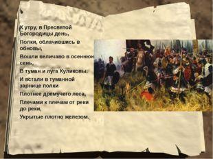 К утру, в Пресвятой Богородицы день, Полки, облачившись в обновы, Вошли велич