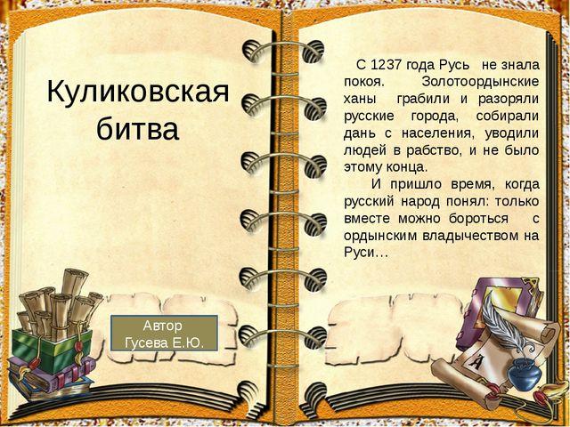 Куликовская битва С 1237 года Русь не знала покоя. Золотоордынские ханы граби...