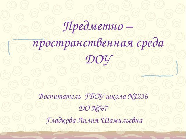 Предметно – пространственная среда ДОУ Воспитатель ГБОУ школа №1236 ДО №567 Г...