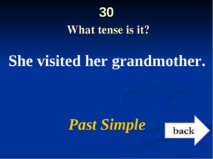 30 What tense is it? She visited her grandmother. Past Simple