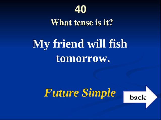 40 What tense is it? My friend will fish tomorrow. Future Simple