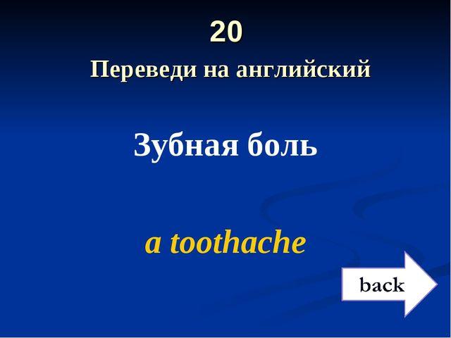 20 Переведи на английский Зубная боль a toothache