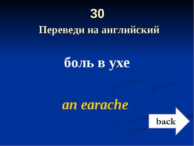 30 Переведи на английский боль в ухе аn earache