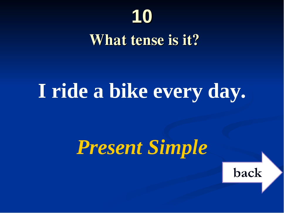 10 What tense is it? I ride a bike every day. Present Simple