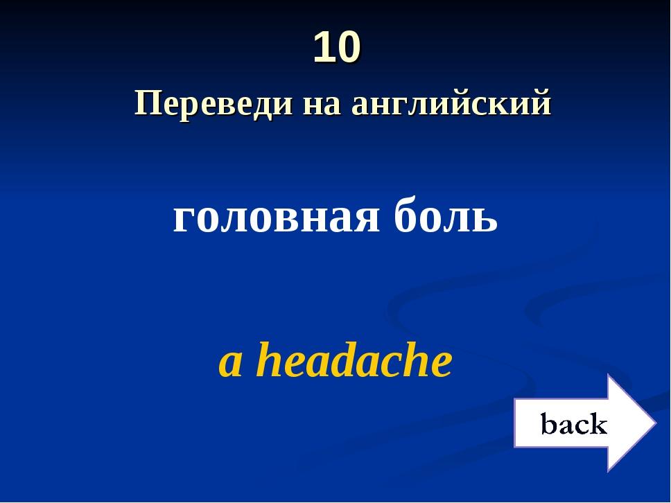 10 Переведи на английский головная боль a headache