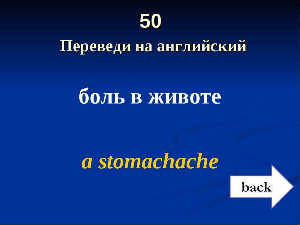 50 Переведи на английский боль в животе a stomachache