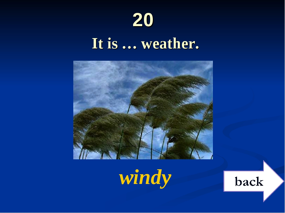 20 It is … weather. windy
