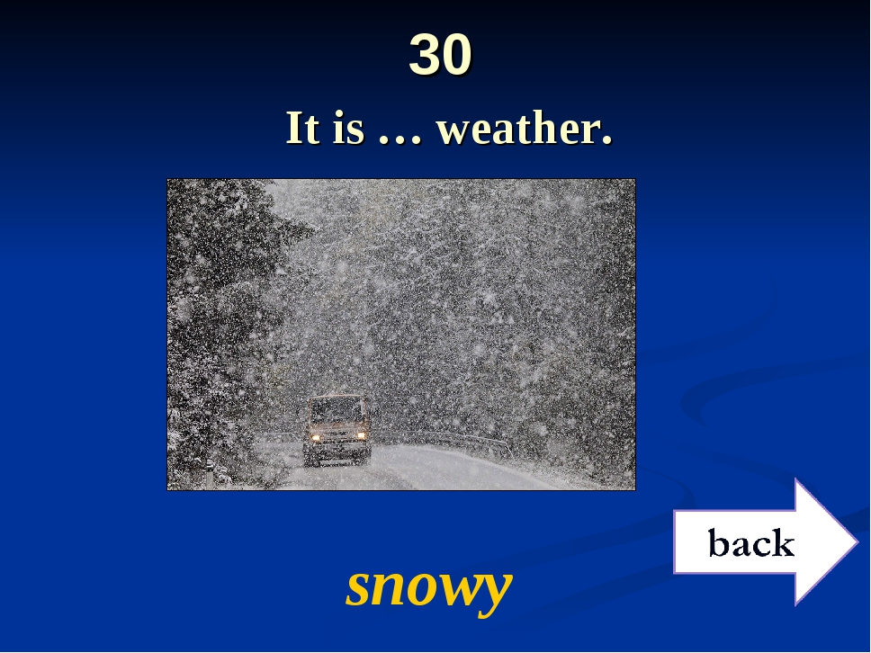 30 It is … weather. snowy