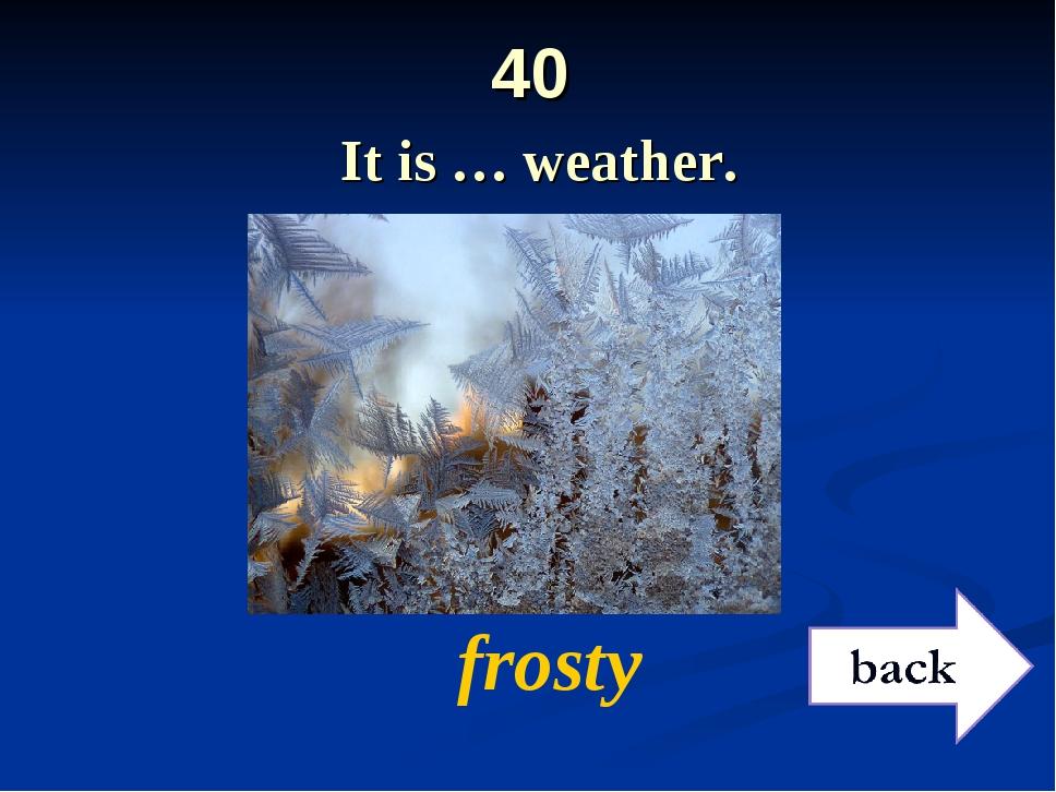 40 It is … weather. frosty